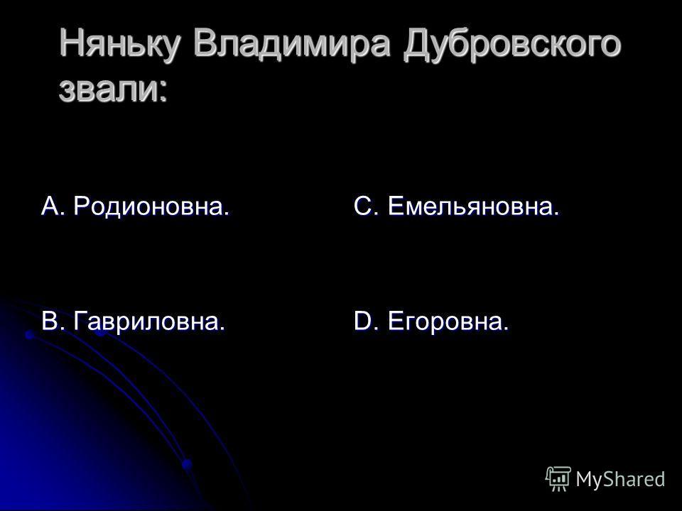 Няньку Владимира Дубровского звали: А. Родионовна. В. Гавриловна. С. Емельяновна. D. Егоровна.