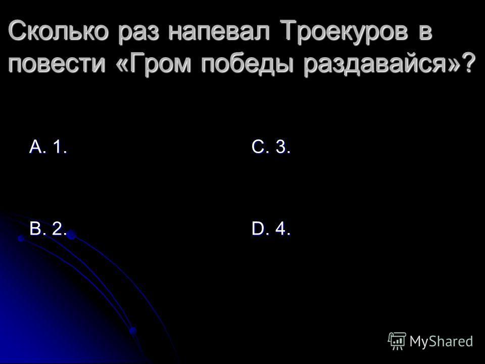 Сколько раз напевал Троекуров в повести «Гром победы раздавайся»? А. 1. В. 2. С. 3. D. 4.