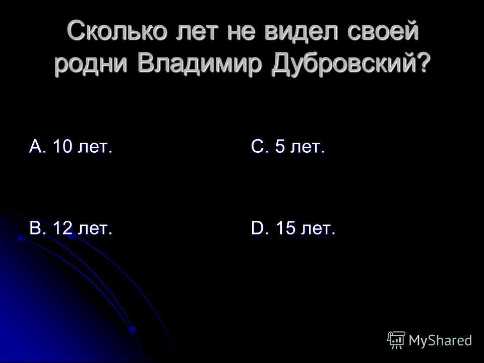 Сколько лет не видел своей родни Владимир Дубровский? А. 10 лет. В. 12 лет. С. 5 лет. D. 15 лет.