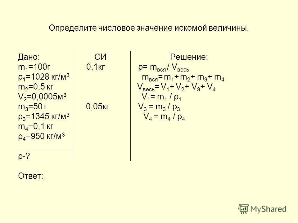 Решите задачу, пользуясь планом решения. Дано: СИ Решение: m 1 =100г ρ= m вся / V весь ρ 1 =1028 кг/м 3 m 2 =0,5 кг V 2 =0,0005м 3 m 3 =50 г ρ 1 =1345 кг/м 3 m 4 =0,1 кг ρ 1 =950 кг/м 3 ρ-? Ответ: 1.Проверьте, правильно ли сделана запись того, что да