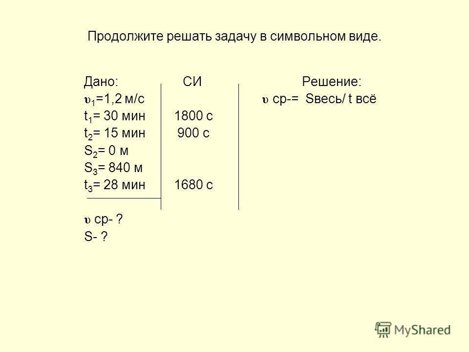 Проверьте, правильно ли сделана запись того, что дано в задаче. Дано: СИ Решение: υ 1 =1,2 м/с υ ср-= Sвесь/ t всё t 1 = 30 мин 1800 с t 2 = 15 мин 900 с S 2 = 0 м S 3 = 840 м t 3 = 28 мин 1680 с υ ср- ? S- ?