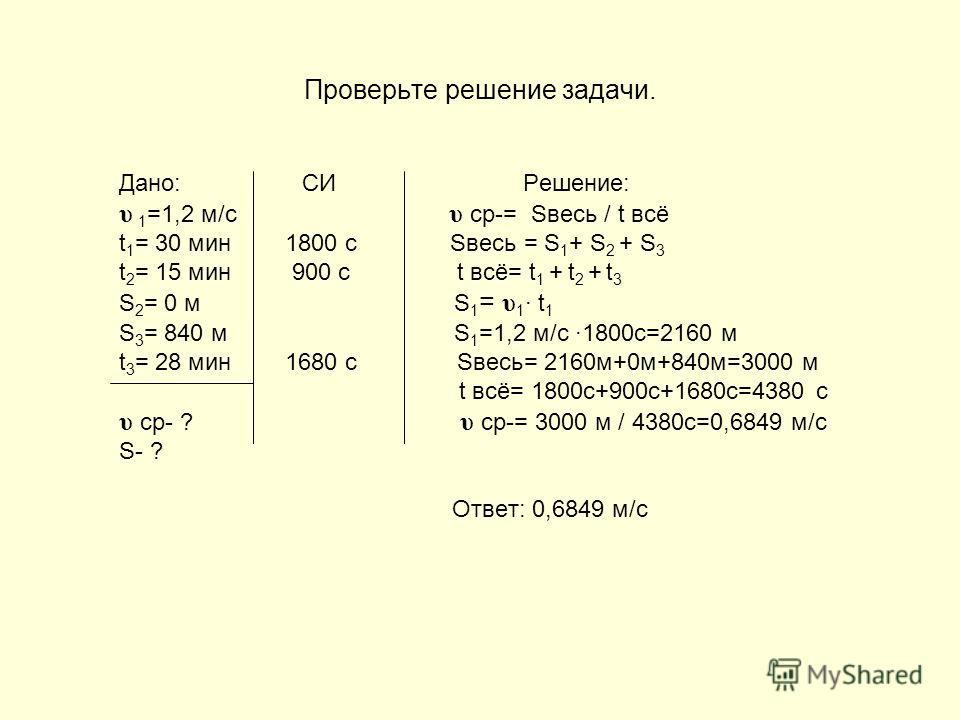 Получите численное значение искомой величины. Дано: СИ Решение: υ 1 =1,2 м/с υ ср-= Sвесь / t всё t 1 = 30 мин 1800 с Sвесь = S 1 + S 2 + S 3 t 2 = 15 мин 900 с t всё= t 1 + t 2 + t 3 S 2 = 0 м S 1 = υ 1 · t 1 S 3 = 840 м t 3 = 28 мин 1680 с υ ср- ?