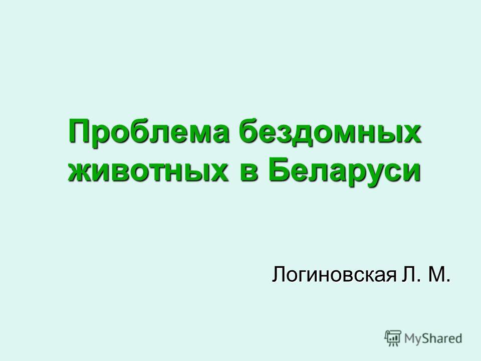 Проблема бездомных животных в Беларуси Логиновская Л. М.
