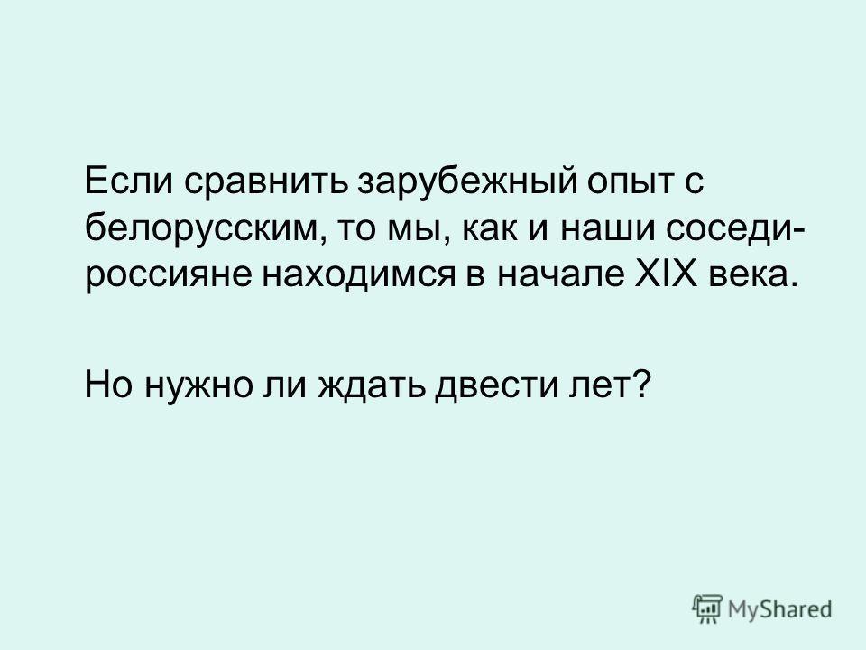 Если сравнить зарубежный опыт с белорусским, то мы, как и наши соседи- россияне находимся в начале XIX века. Но нужно ли ждать двести лет?