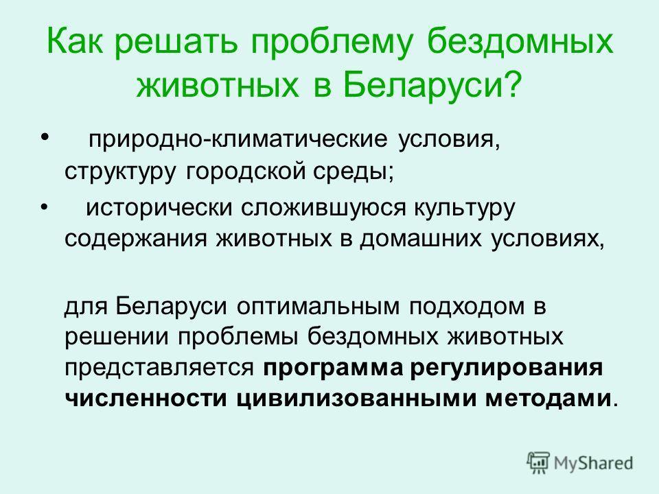 Как решать проблему бездомных животных в Беларуси? природно-климатические условия, структуру городской среды; исторически сложившуюся культуру содержания животных в домашних условиях, для Беларуси оптимальным подходом в решении проблемы бездомных жив