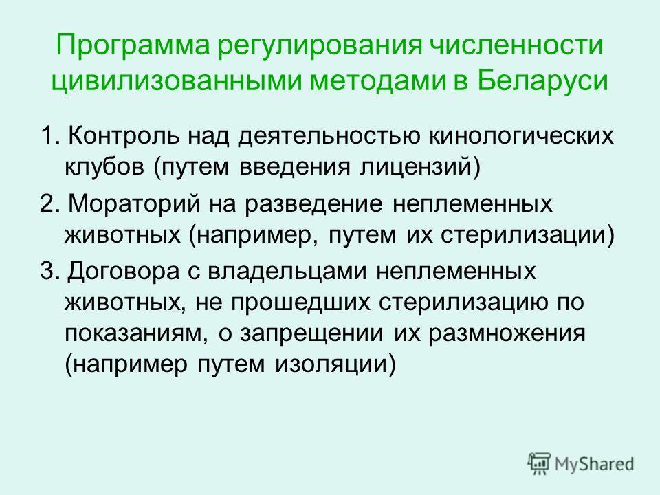 Программа регулирования численности цивилизованными методами в Беларуси 1. Контроль над деятельностью кинологических клубов (путем введения лицензий) 2. Мораторий на разведение неплеменных животных (например, путем их стерилизации) 3. Договора с влад