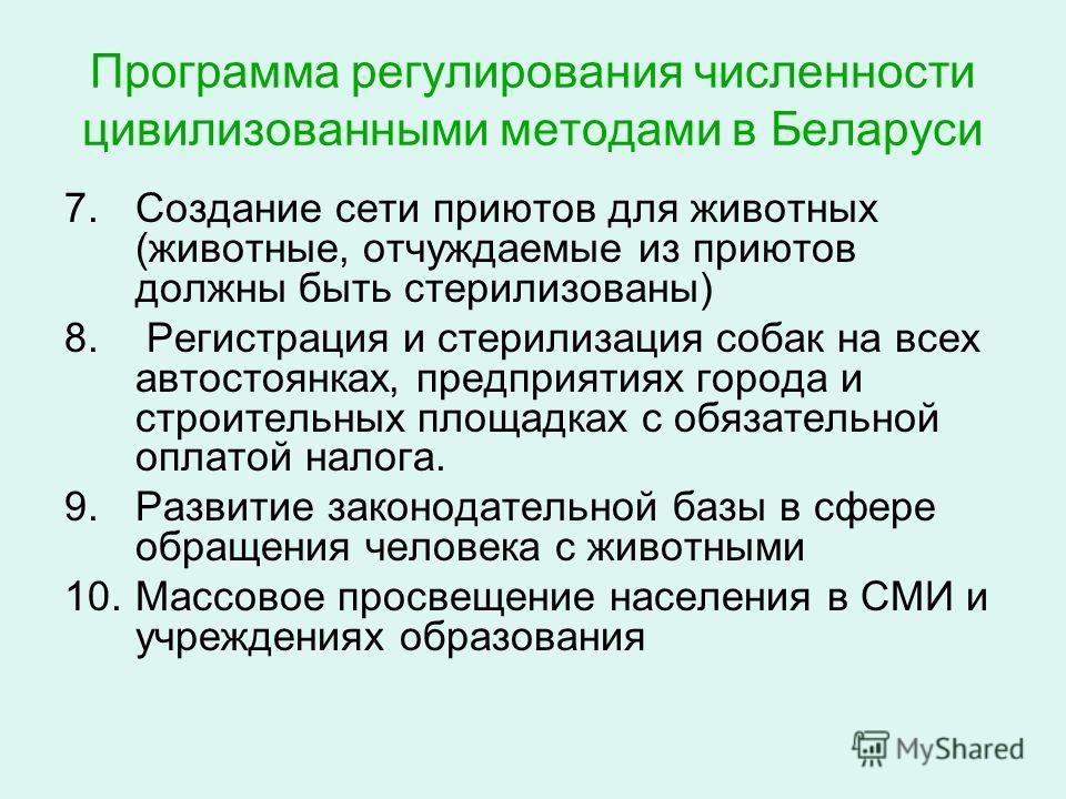 Программа регулирования численности цивилизованными методами в Беларуси 7.Создание сети приютов для животных (животные, отчуждаемые из приютов должны быть стерилизованы) 8. Регистрация и стерилизация собак на всех автостоянках, предприятиях города и