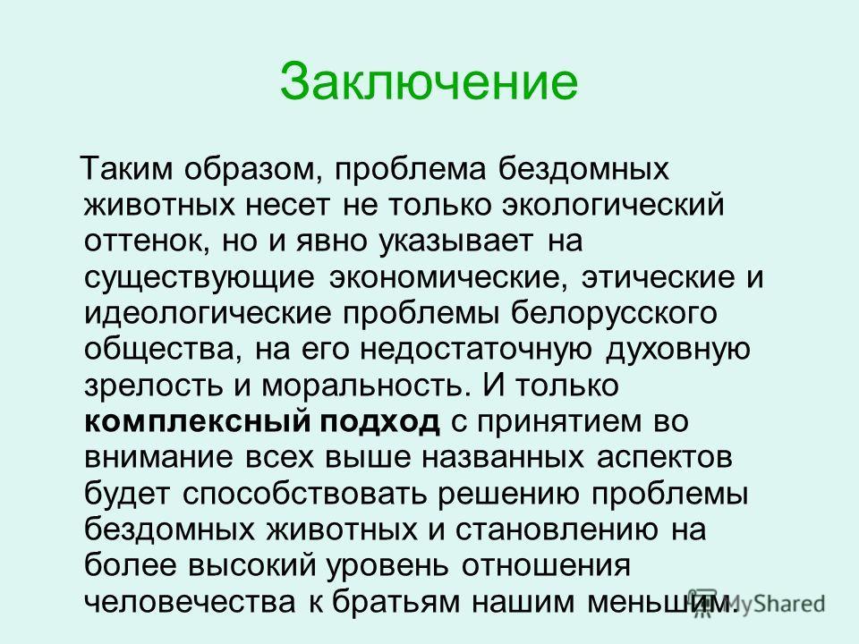 Заключение Таким образом, проблема бездомных животных несет не только экологический оттенок, но и явно указывает на существующие экономические, этические и идеологические проблемы белорусского общества, на его недостаточную духовную зрелость и мораль