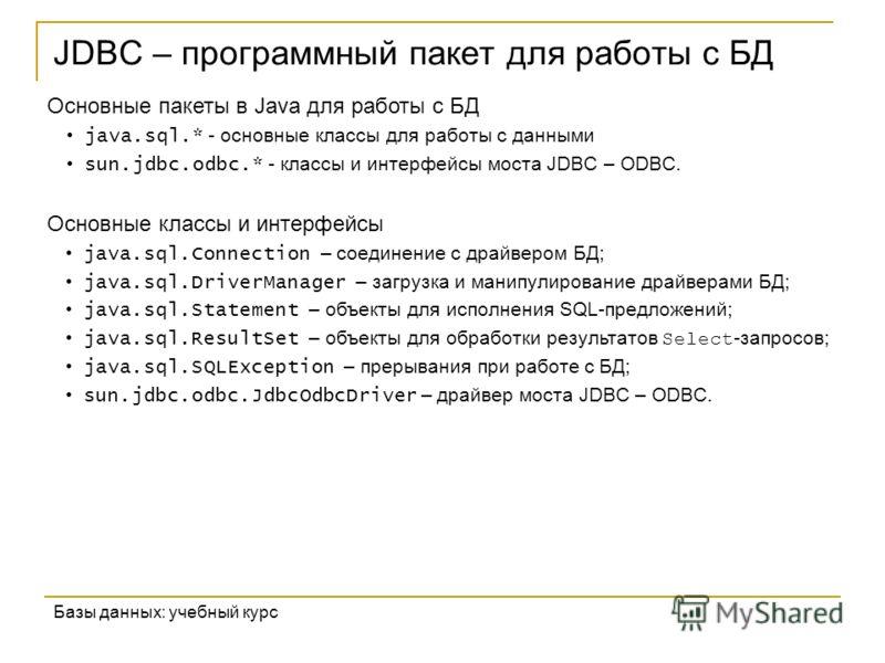 JDBC – программный пакет для работы с БД Базы данных: учебный курс Основные пакеты в Java для работы с БД java.sql.* - основные классы для работы с данными sun.jdbc.odbc.* - классы и интерфейсы моста JDBC – ODBC. Основные классы и интерфейсы java.sql