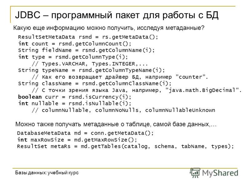 JDBC – программный пакет для работы с БД Базы данных: учебный курс Какую еще информацию можно получить, исследуя метаданные? ResultSetMetaData rsmd = rs.getMetaData(); int count = rsmd.getColumnCount(); String fieldName = rsmd.getColumnName(i); int t