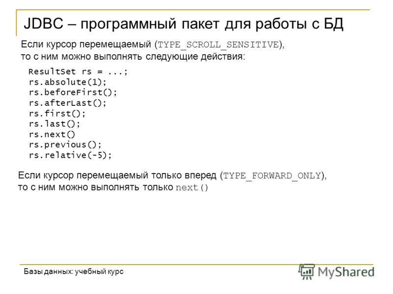 JDBC – программный пакет для работы с БД Базы данных: учебный курс Если курсор перемещаемый ( TYPE_SCROLL_SENSITIVE ), то с ним можно выполнять следующие действия: ResultSet rs =...; rs.absolute(1); rs.beforeFirst(); rs.afterLast(); rs.first(); rs.la