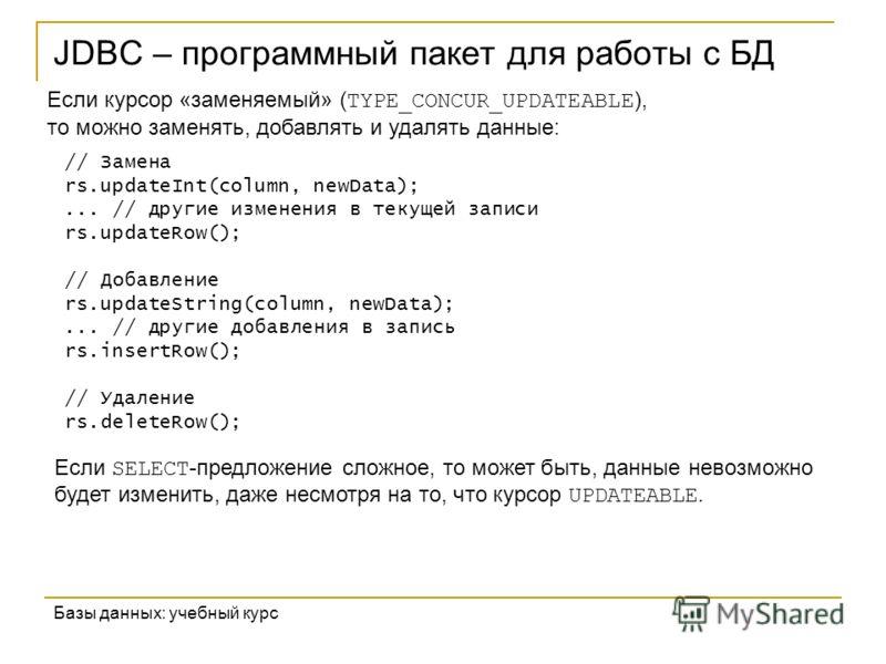 JDBC – программный пакет для работы с БД Базы данных: учебный курс Если курсор «заменяемый» ( TYPE_CONCUR_UPDATEABLE ), то можно заменять, добавлять и удалять данные: // Замена rs.updateInt(column, newData);... // другие изменения в текущей записи rs