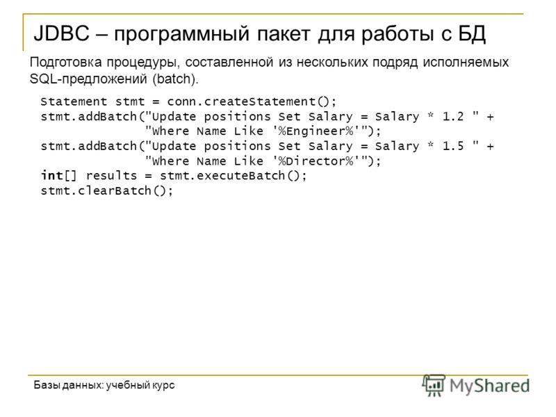 JDBC – программный пакет для работы с БД Базы данных: учебный курс Подготовка процедуры, составленной из нескольких подряд исполняемых SQL-предложений (batch). Statement stmt = conn.createStatement(); stmt.addBatch(