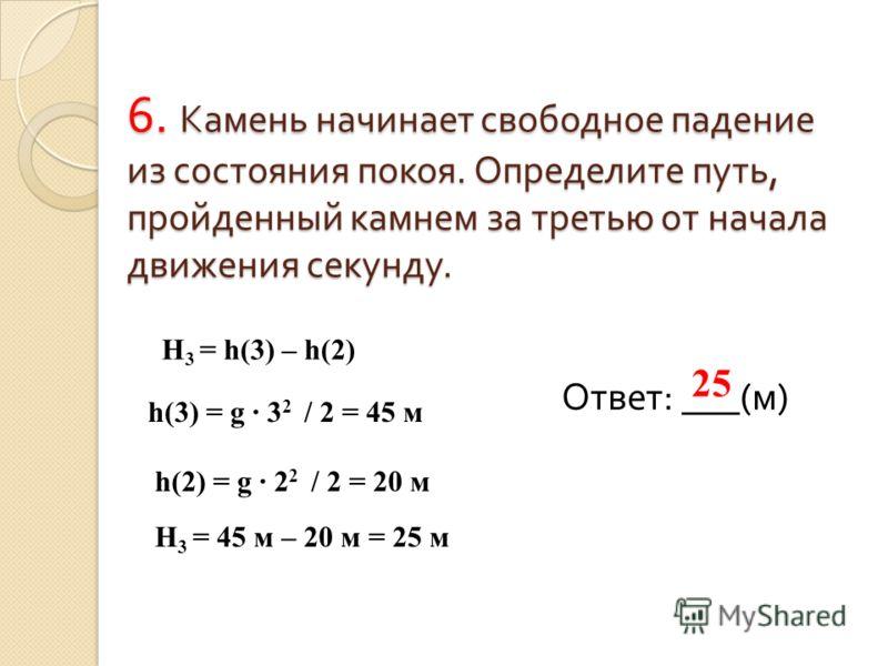 6. Камень начинает свободное падение из состояния покоя. Определите путь, пройденный камнем за третью от начала движения секунду. Ответ: ___(м) 25 H 3 = h(3) – h(2) h(3) = g 3 2 / 2 = 45 м h(2) = g 2 2 / 2 = 20 м H 3 = 45 м – 20 м = 25 м