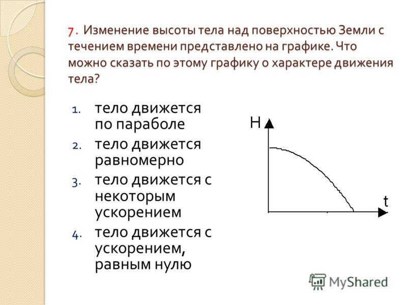 7. Изменение высоты тела над поверхностью Земли с течением времени представлено на графике. Что можно сказать по этому графику о характере движения тела ? 1. тело движется по параболе 2. тело движется равномерно 3. тело движется с некоторым ускорение