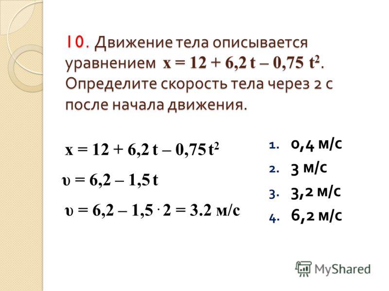 10. Движение тела описывается уравнением х = 12 + 6,2 t – 0,75 t 2. Определите скорость тела через 2 с после начала движения. 1. 0,4 м / с 2. 3 м / с 3. 3,2 м / с 4. 6,2 м / с х = 12 + 6,2 t – 0,75 t 2 υ = 6,2 – 1,5 t υ = 6,2 – 1,5. 2 = 3.2 м/с