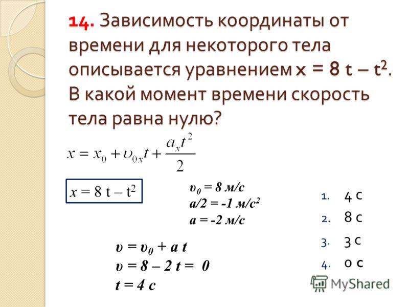 14. Зависимость координаты от времени для некоторого тела описывается уравнением x = 8 t – t2. В какой момент времени скорость тела равна нулю ? 14. Зависимость координаты от времени для некоторого тела описывается уравнением x = 8 t – t 2. В какой м