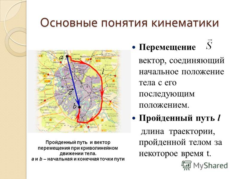 Основные понятия кинематики Перемещение вектор, соединяющий начальное положение тела с его последующим положением. Пройденный путь l длина траектории, пройденной телом за некоторое время t. Пройденный путь и вектор перемещения при криволинейном движе