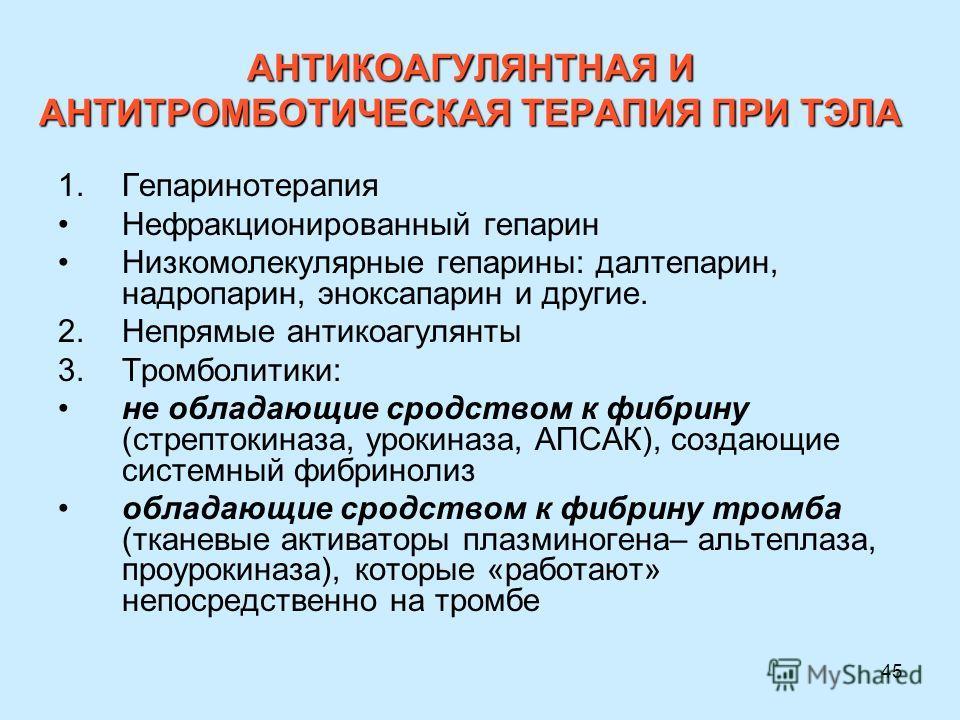 45 АНТИКОАГУЛЯНТНАЯ И АНТИТРОМБОТИЧЕСКАЯ ТЕРАПИЯ ПРИ ТЭЛА 1.Гепаринотерапия Нефракционированный гепарин Низкомолекулярные гепарины: далтепарин, надропарин, эноксапарин и другие. 2.Непрямые антикоагулянты 3.Тромболитики: не обладающие сродством к фибр
