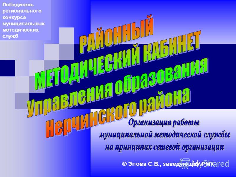 © Эпова С.В., заведующая РМК Победитель регионального конкурса муниципальных методических служб