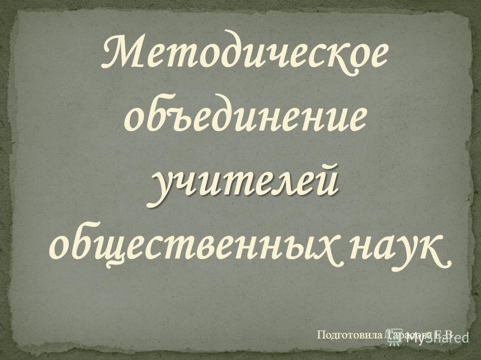 Методическое объединение учителей учителей общественных наук Подготовила Тарасова Е.В.