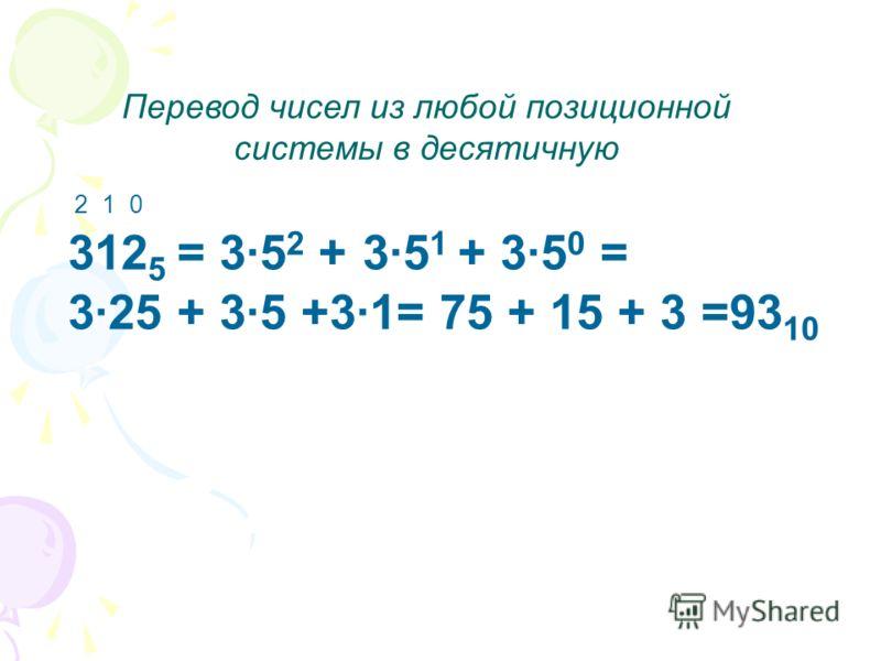 Перевод чисел из любой позиционной системы в десятичную 312 5 = 3·5 2 + 3·5 1 + 3·5 0 = 3·25 + 3·5 +3·1= 75 + 15 + 3 =93 10 2 1 0