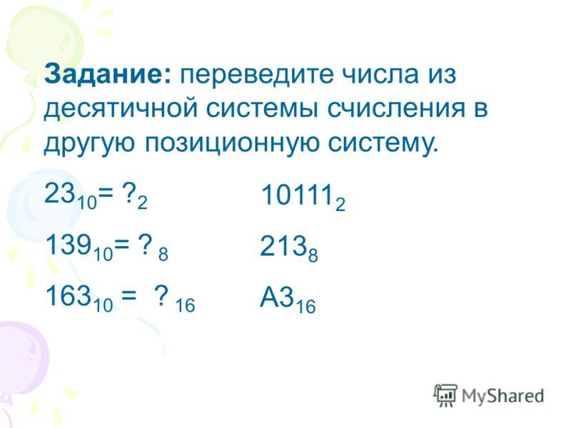 Задание: переведите числа из десятичной системы счисления в другую позиционную систему. 23 10 = ? 2 139 10 = ? 8 163 10 = ? 16 10111 2 213 8 A3 16