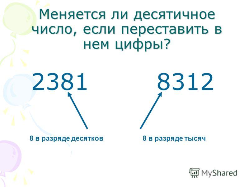 Меняется ли десятичное число, если переставить в нем цифры? 23818312 8 в разряде десятков8 в разряде тысяч