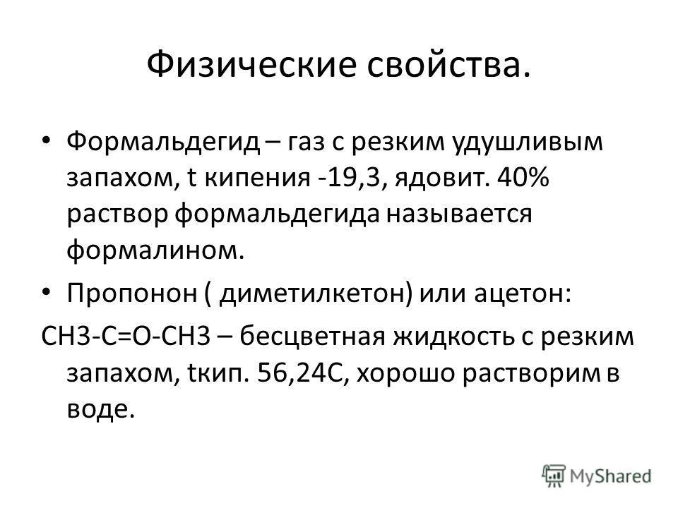 Физические свойства. Формальдегид – газ с резким удушливым запахом, t кипения -19,3, ядовит. 40% раствор формальдегида называется формалином. Пропонон ( диметилкетон) или ацетон: СН3-С=О-СН3 – бесцветная жидкость с резким запахом, tкип. 56,24С, хорош