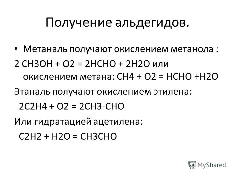 Получение альдегидов. Метаналь получают окислением метанола : 2 СН3ОН + О2 = 2НСНО + 2Н2О или окислением метана: СН4 + О2 = НСНО +Н2О Этаналь получают окислением этилена: 2С2Н4 + О2 = 2СН3-СНО Или гидратацией ацетилена: С2Н2 + Н2О = СН3СНО