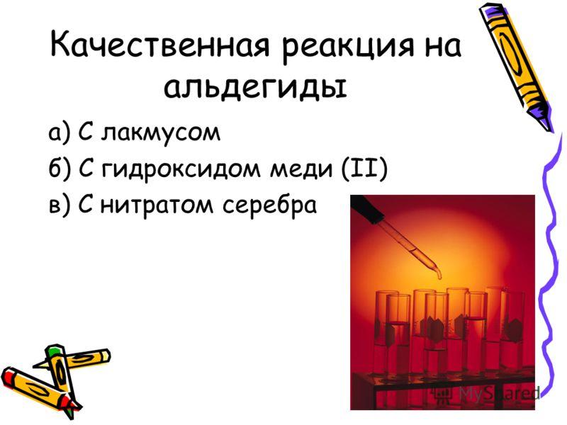 Качественная реакция на альдегиды а) С лакмусом б) С гидроксидом меди (II) в) С нитратом серебра