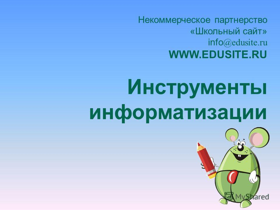 Некоммерческое партнерство «Школьный сайт» info @edusite.ru WWW.EDUSITE.RU Инструменты информатизации