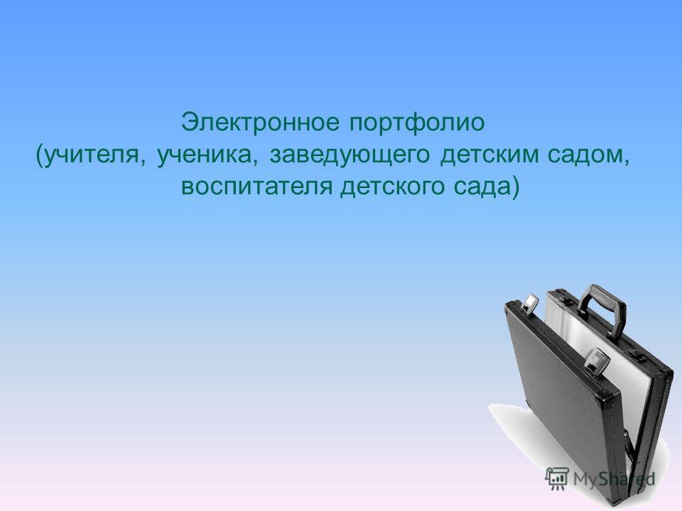 Электронное портфолио (учителя, ученика, заведующего детским садом, воспитателя детского сада)