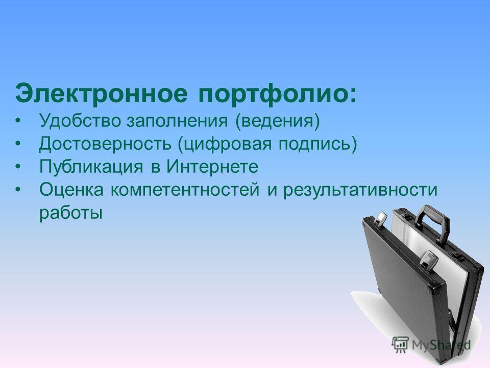 Электронное портфолио: Удобство заполнения (ведения) Достоверность (цифровая подпись) Публикация в Интернете Оценка компетентностей и результативности работы