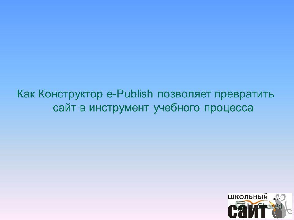 Как Конструктор e-Publish позволяет превратить сайт в инструмент учебного процесса