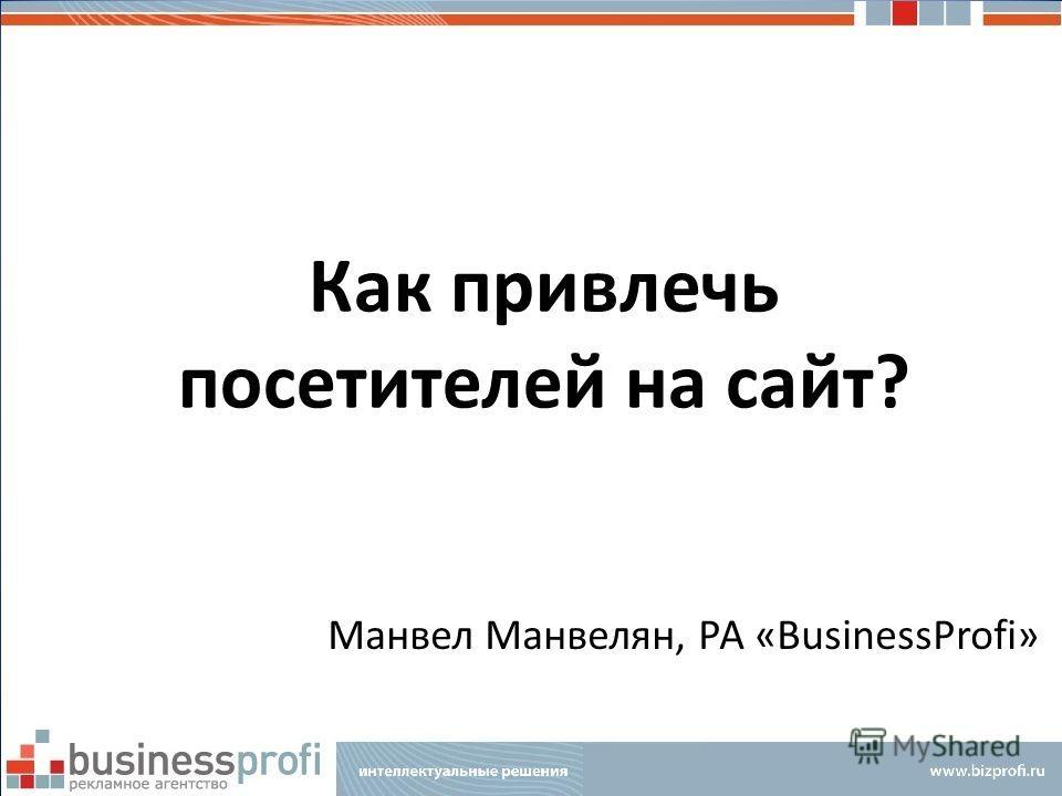Как привлечь посетителей на сайт? Манвел Манвелян, РА «BusinessProfi» РА «BusinessProfi»