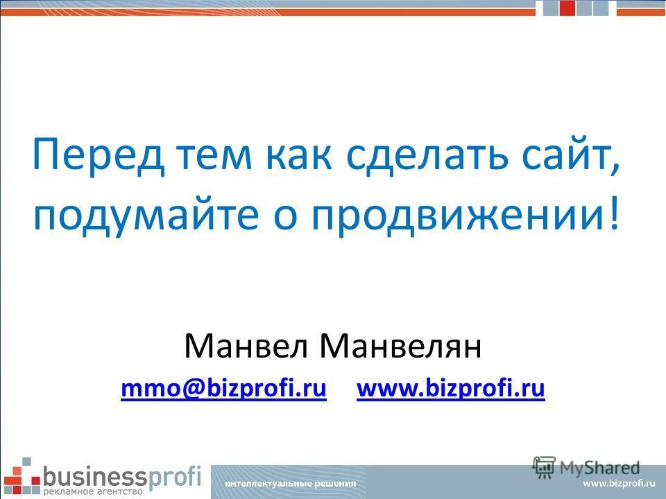 Перед тем как сделать сайт, подумайте о продвижении! Манвел Манвелян mmo@bizprofi.rummo@bizprofi.ru www.bizprofi.ruwww.bizprofi.ru