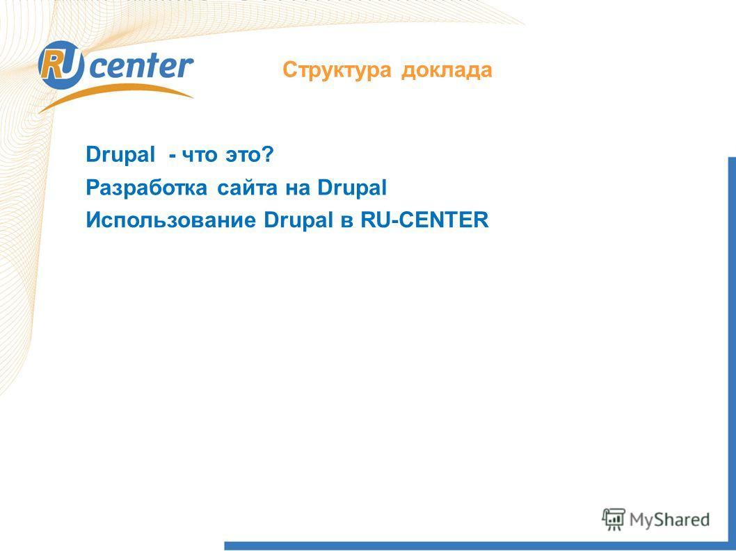 Структура доклада Drupal - что это? Использование Drupal в RU-CENTER Разработка сайта на Drupal