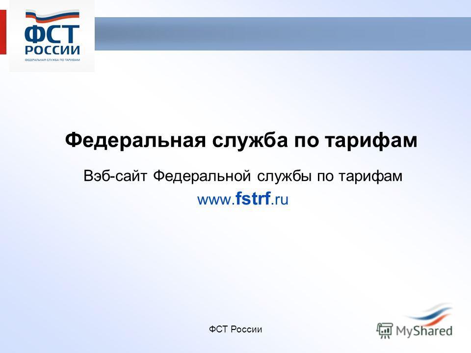 ФСТ России Федеральная служба по тарифам Вэб-сайт Федеральной службы по тарифам www. fstrf.ru