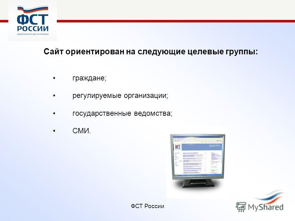 ФСТ России Сайт ориентирован на следующие целевые группы: граждане; регулируемые организации; государственные ведомства; СМИ.