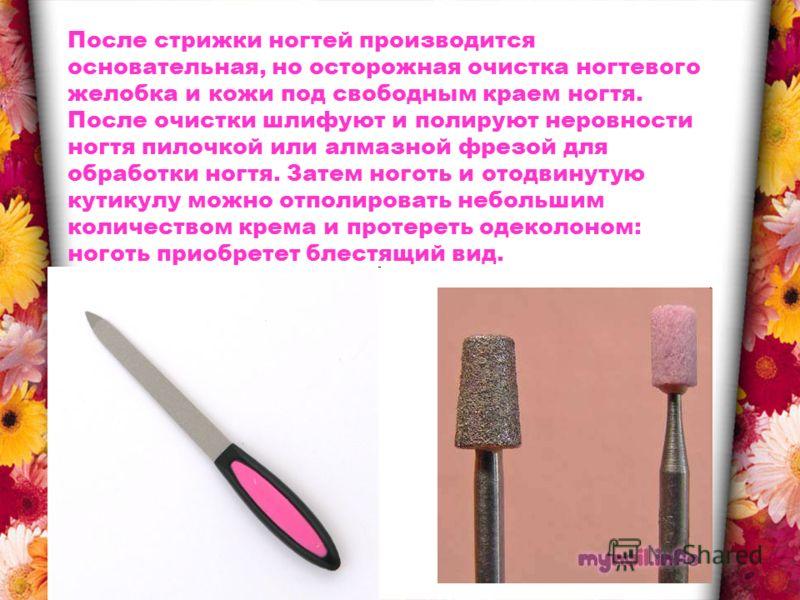 После стрижки ногтей производится основательная, но осторожная очистка ногтевого желобка и кожи под свободным краем ногтя. После очистки шлифуют и полируют неровности ногтя пилочкой или алмазной фрезой для обработки ногтя. Затем ноготь и отодвинутую