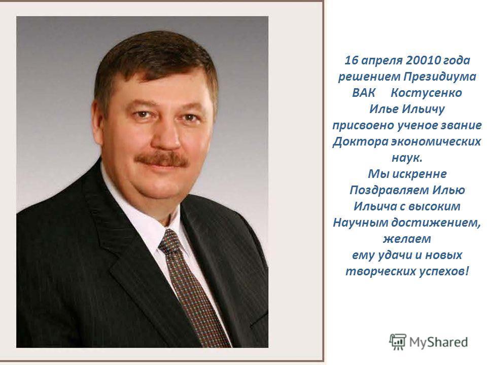 16 апреля 20010 года решением Президиума ВАК Костусенко Илье Ильичу присвоено ученое звание Доктора экономических наук. Мы искренне Поздравляем Илью Ильича с высоким Научным достижением, желаем ему удачи и новых творческих успехов!