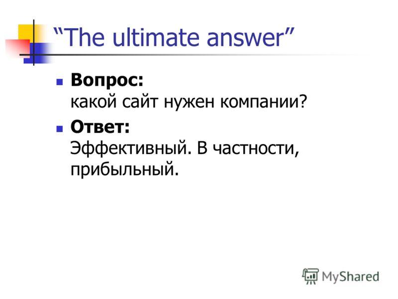The ultimate answer Вопрос: какой сайт нужен компании? Ответ: Эффективный. В частности, прибыльный.