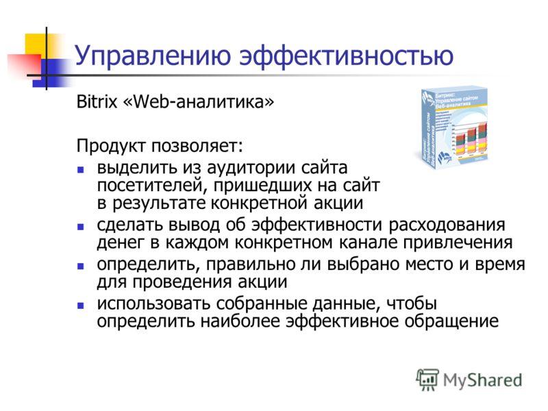 Управлению эффективностью Bitrix «Web-аналитика» Продукт позволяет: выделить из аудитории сайта посетителей, пришедших на сайт в результате конкретной акции сделать вывод об эффективности расходования денег в каждом конкретном канале привлечения опре
