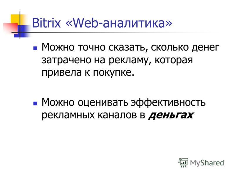 Bitrix «Web-аналитика» Можно точно сказать, сколько денег затрачено на рекламу, которая привела к покупке. Можно оценивать эффективность рекламных каналов в деньгах
