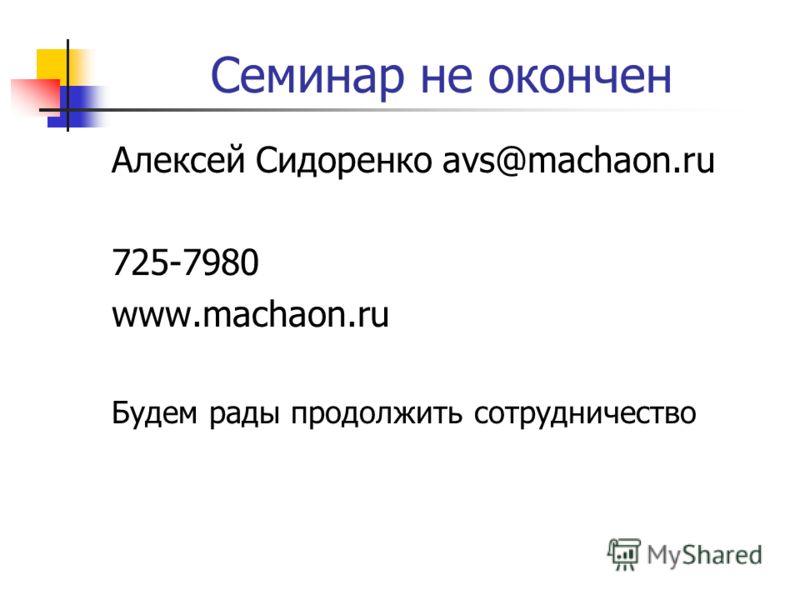 Семинар не окончен Алексей Сидоренко avs@machaon.ru 725-7980 www.machaon.ru Будем рады продолжить сотрудничество