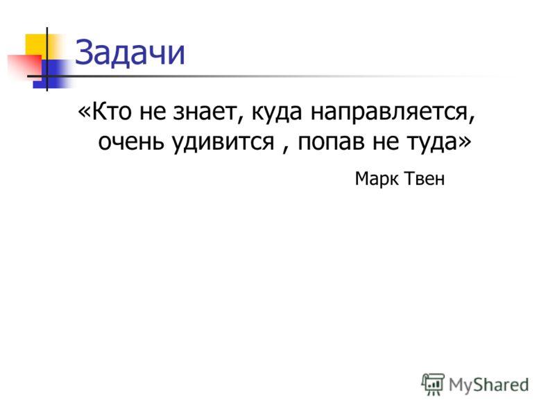 Задачи «Кто не знает, куда направляется, очень удивится, попав не туда» Марк Твен