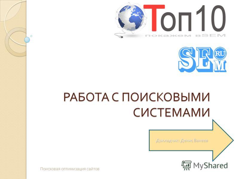 РАБОТА С ПОИСКОВЫМИ СИСТЕМАМИ Поисковая оптимизация сайтов Докладчик : Денис Ванеев