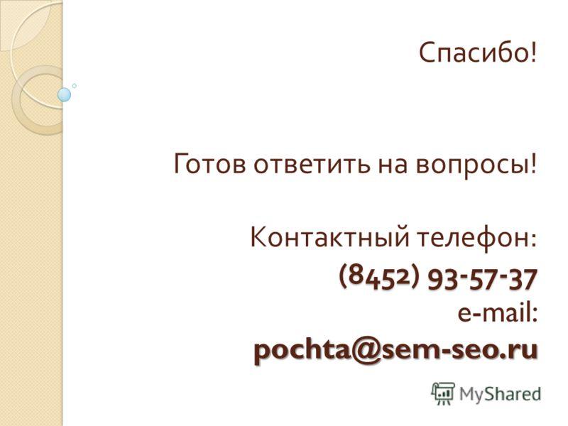 (8452) 93-57-37 pochta@sem-seo.ru Спасибо ! Готов ответить на вопросы ! Контактный телефон : (8452) 93-57-37 e-mail: pochta@sem-seo.ru