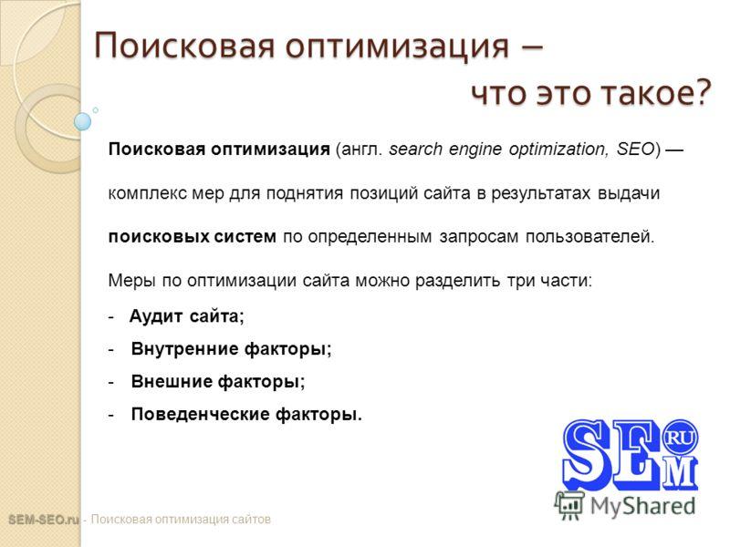 Поисковая оптимизация – что это такое ? SEM-SEO.ru SEM-SEO.ru - Поисковая оптимизация сайтов Поисковая оптимизация (англ. search engine optimization, SEO) комплекс мер для поднятия позиций сайта в результатах выдачи поисковых систем по определенным з